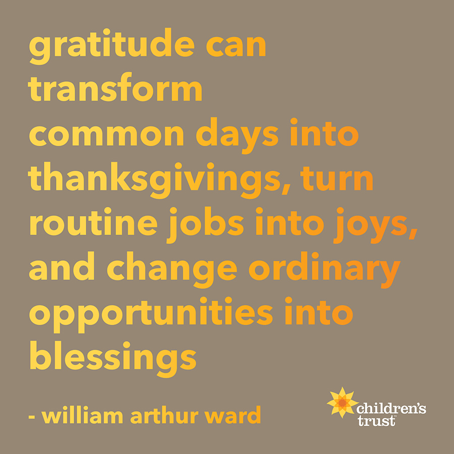 gratitude can transform common days into thanksgivings, turn routine jobs into joys, and change ordinary opportunities into blessings
